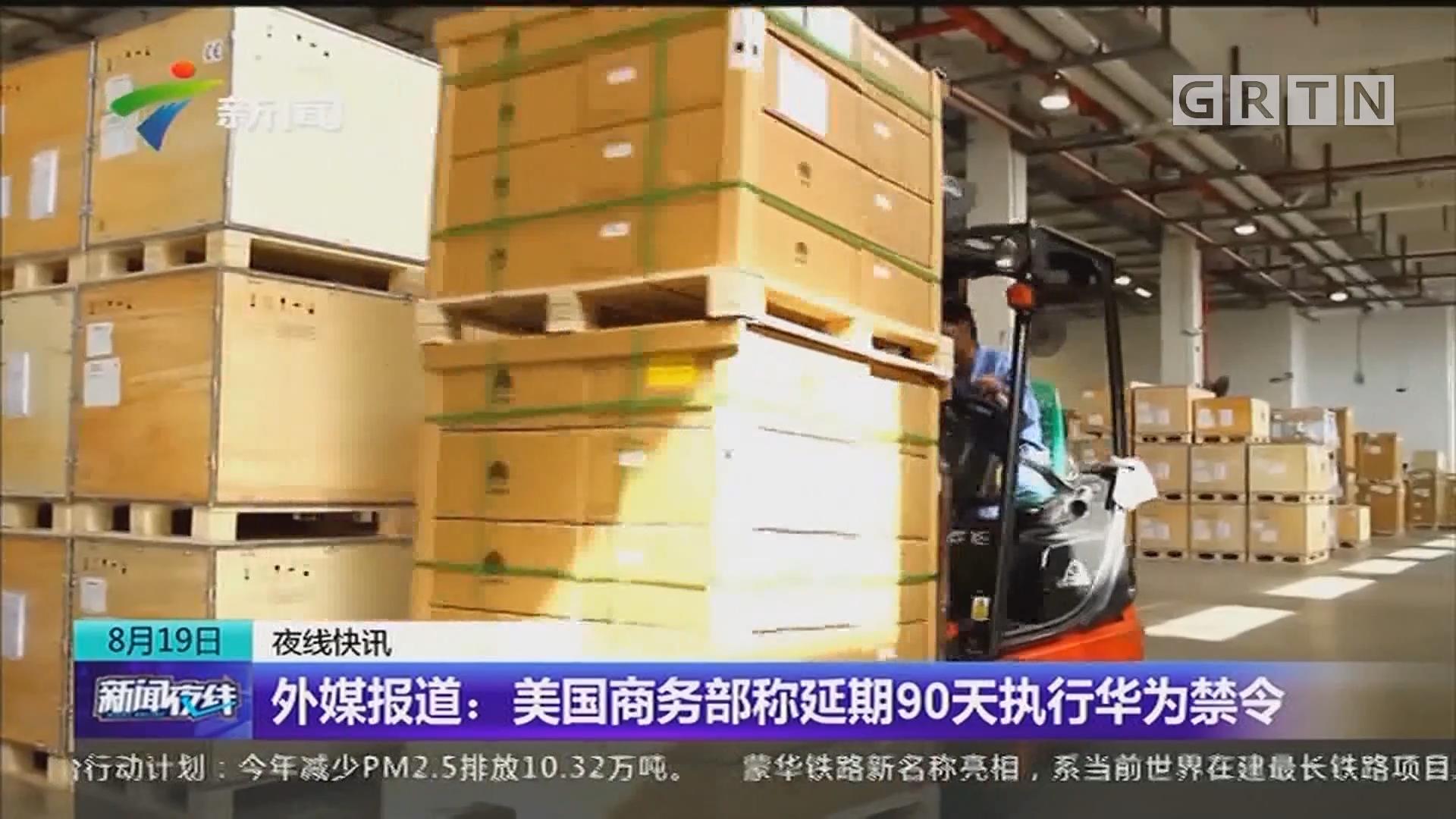 外媒报道:美国商务部称延期90天执行华为禁令
