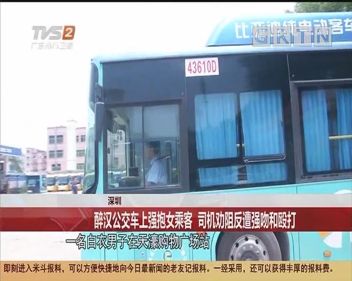 深圳:醉漢公交車上強抱女乘客 司機勸阻反遭強吻和毆打
