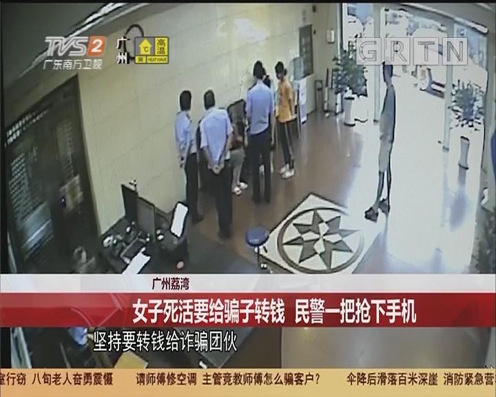 广州荔湾:女子死活要给骗子转钱 民警一把抢下手机