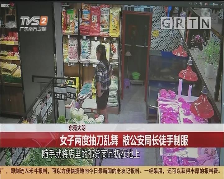 東莞大朗:女子兩度抽刀亂舞 被公安局長徒手制服