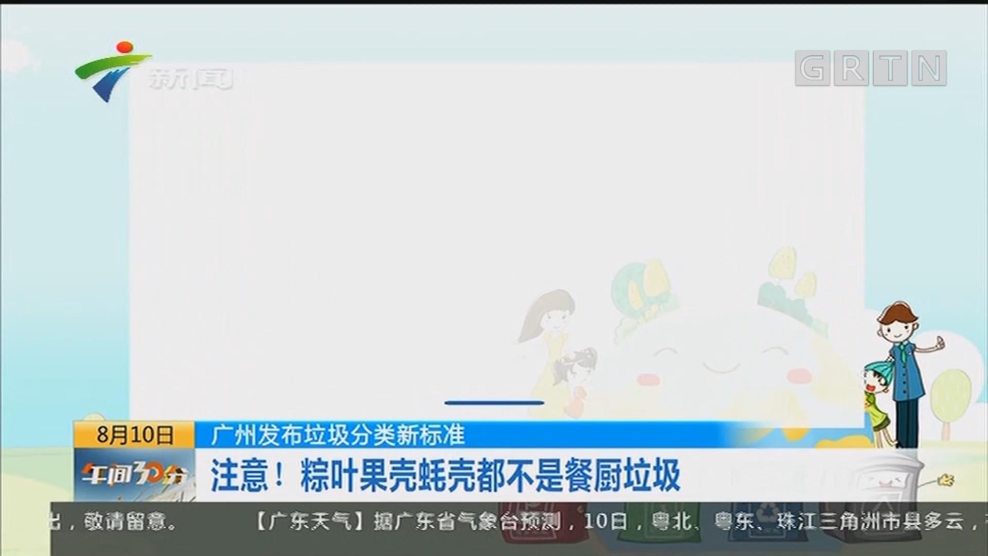 广州发布垃圾分类新标准 注意!粽叶果壳蚝壳都不是餐厨垃圾