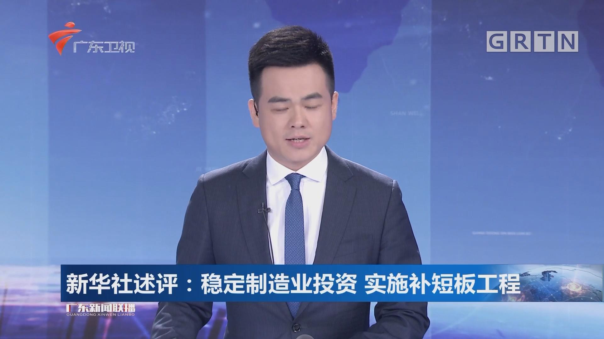 新华社述评:稳定制造业投资 实施补短板工程