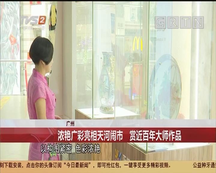 广州:浓艳广彩亮相天河闹市 赏近百年大师作品