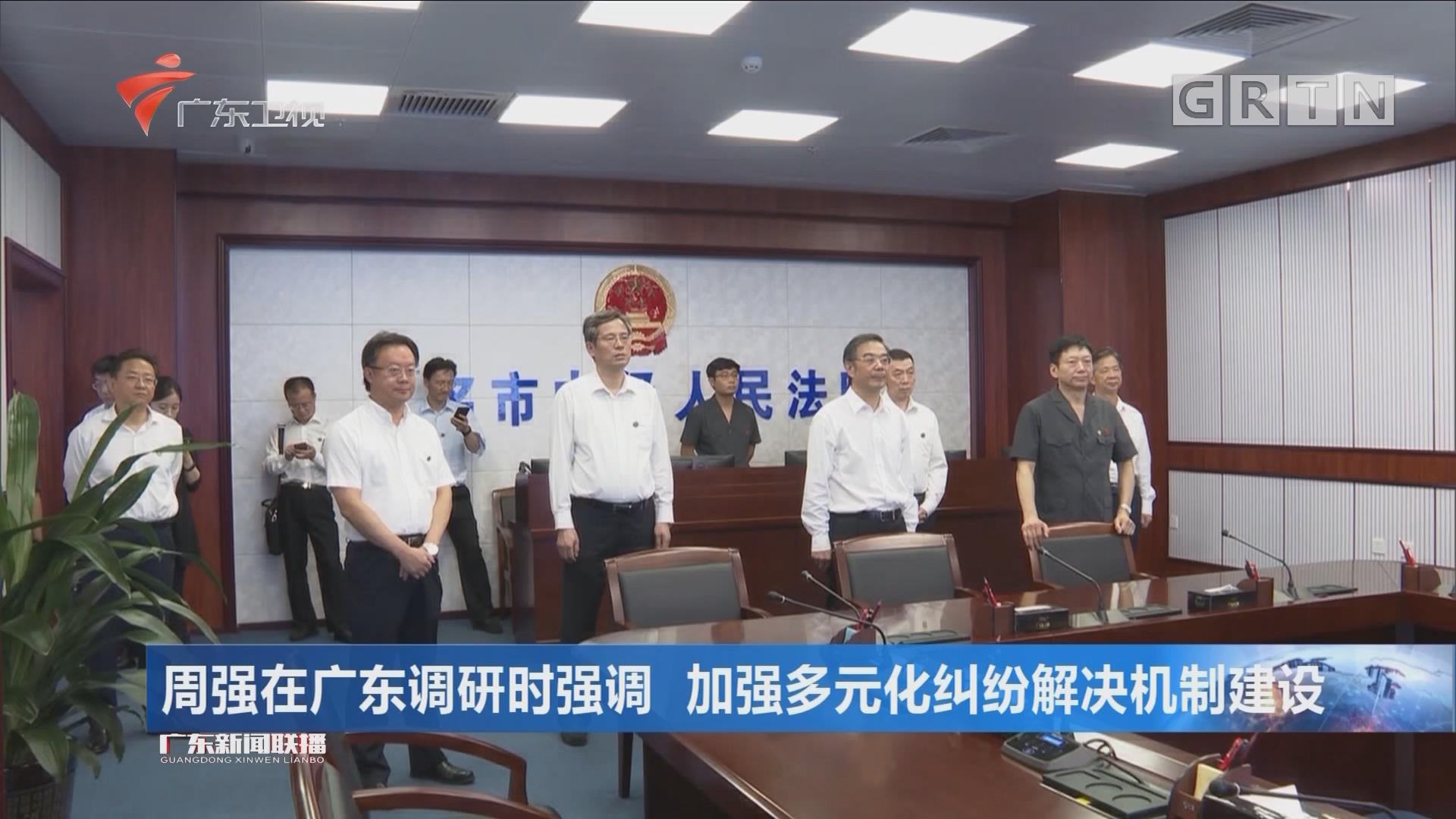 周强在广东调研时强调 加强多元化纠纷解决机制建设