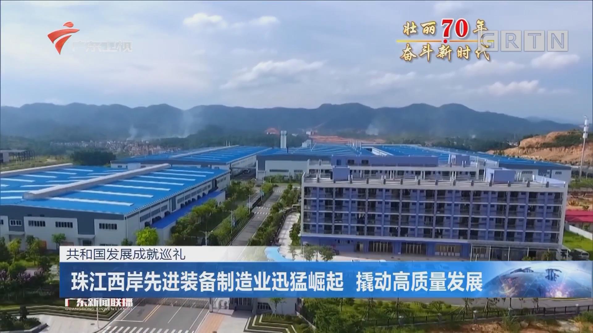 共和国发展成就巡礼:珠江西岸先进装备制造业迅猛崛起 撬动高质量发展