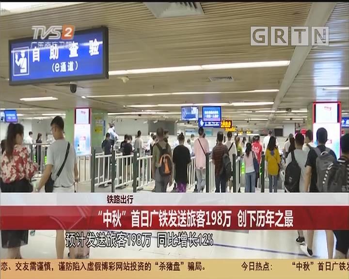 """铁路出行:""""中秋""""首日广铁发送旅客198万 创下历年之最"""