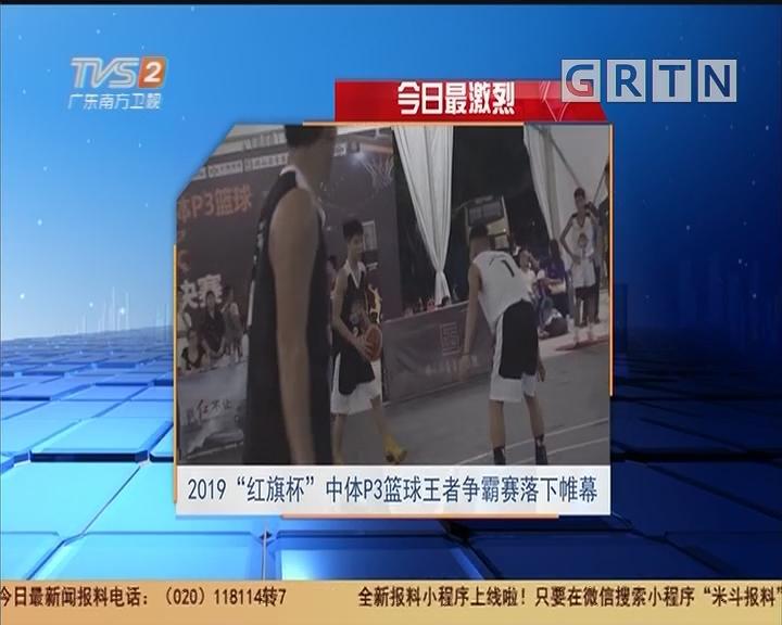 """今日最激烈 2019""""红旗杯""""中体P3篮球王者争霸赛落下帷幕"""