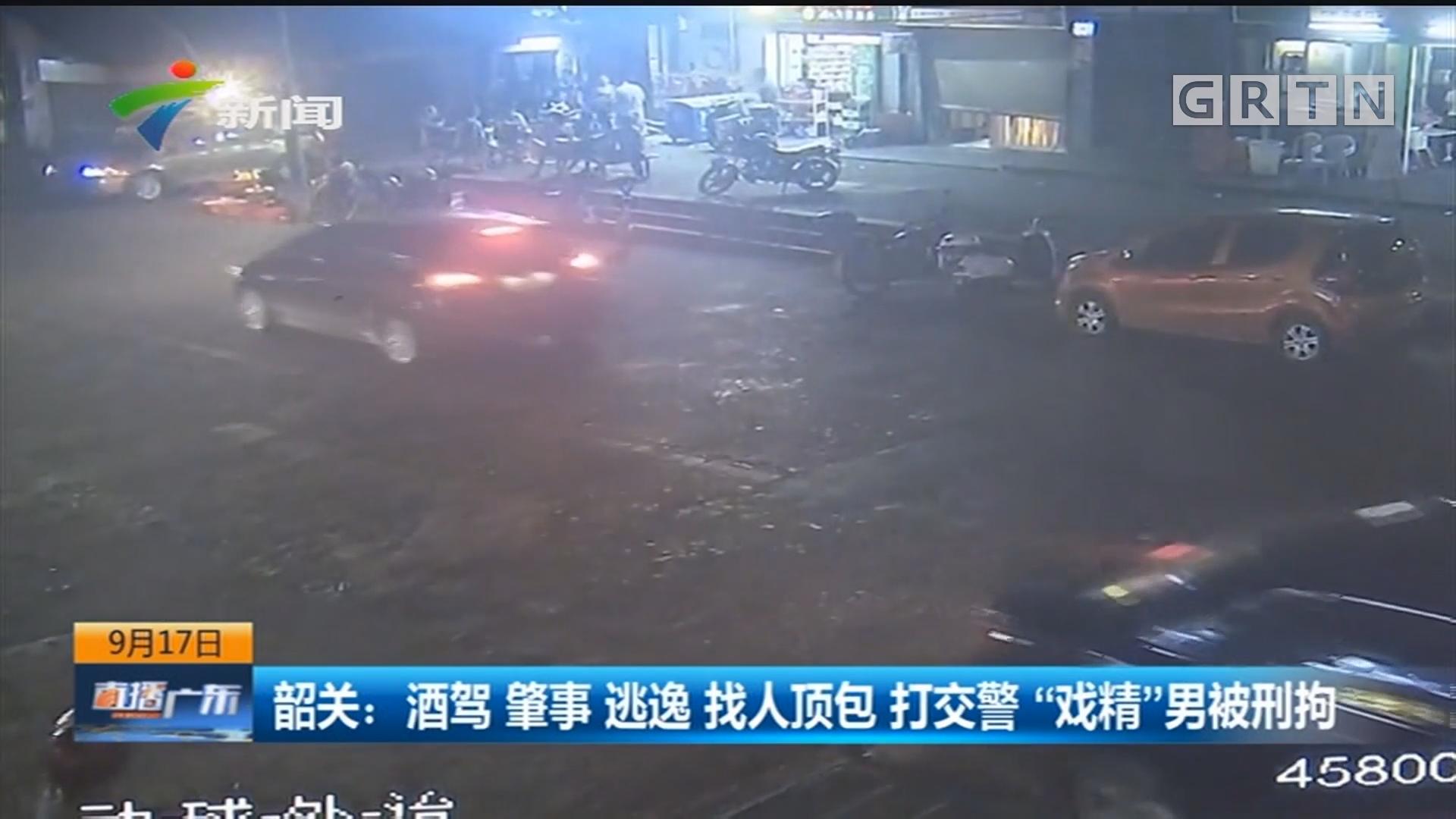 """韶关:酒驾 肇事 逃逸 找人顶包 打交警 """"戏精""""男被刑拘"""