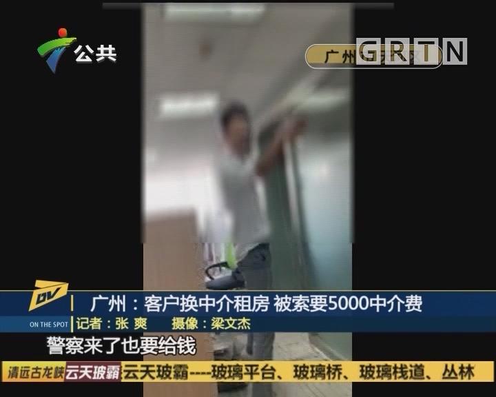 (DV现场)广州:客户换中介租房 被索要5000中介费