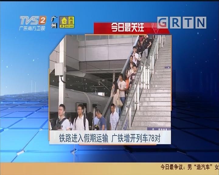 今日最关注:铁路进入假期运输 广铁增开列车78对