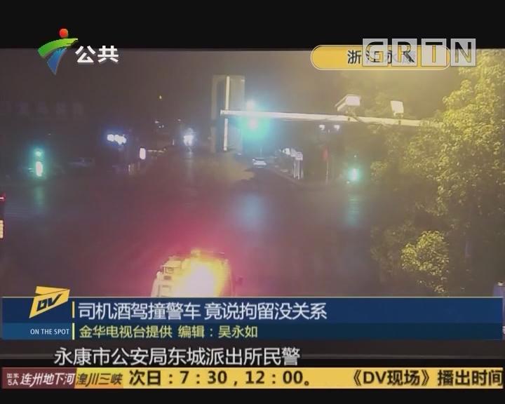 (DV现场)司机酒驾撞警车 竟说拘留没关系