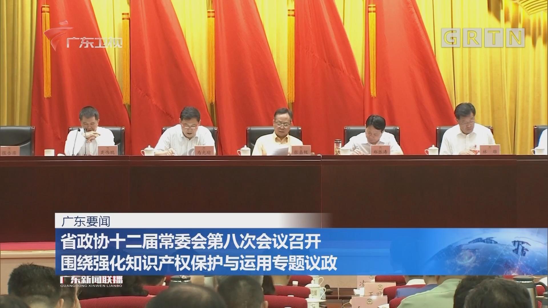省政协十二届常委会第八次会议召开 围绕强化知识产权保护与运用专题议政