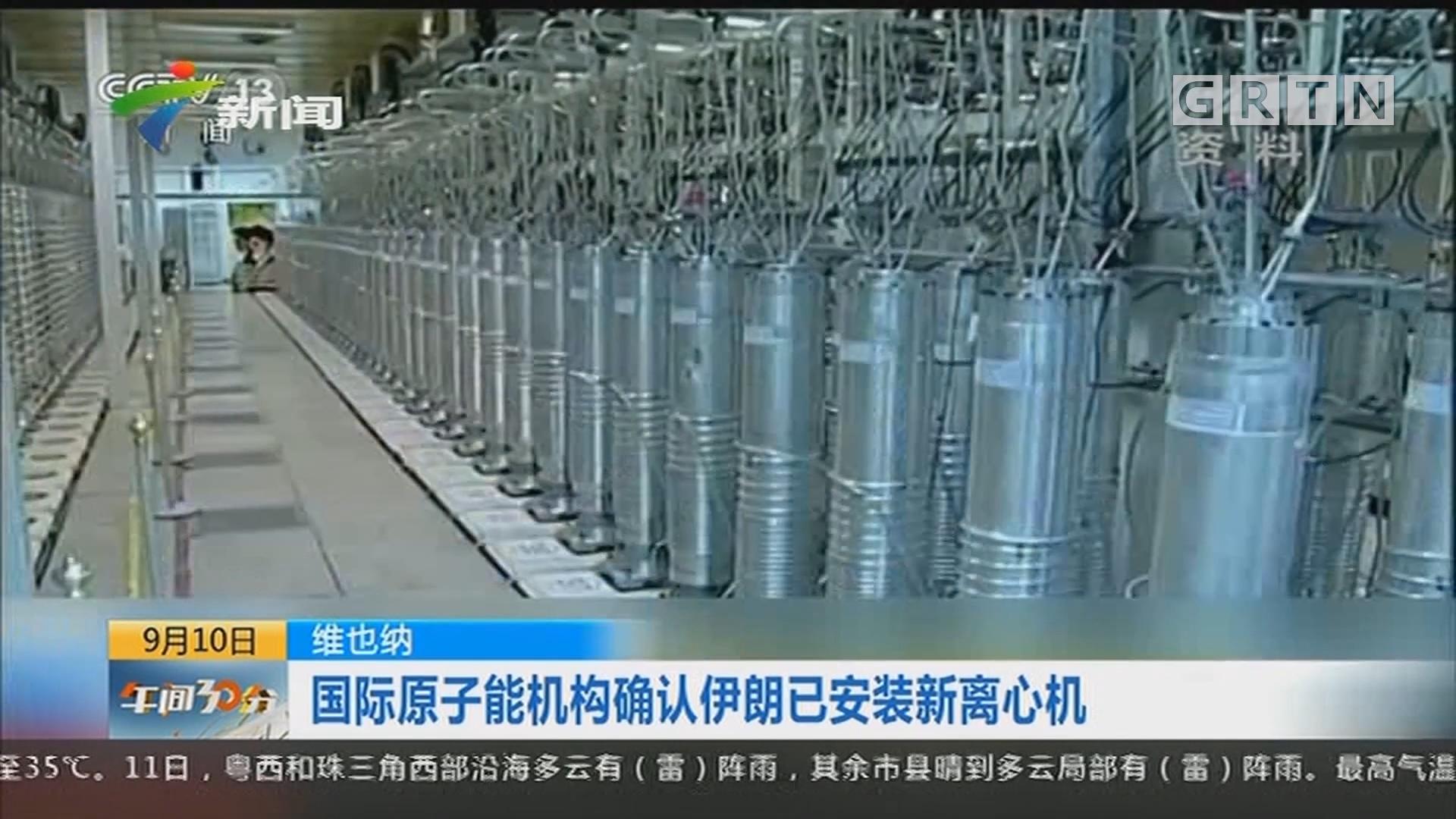 维也纳:国际原子能机构确认伊朗已安装新离心机