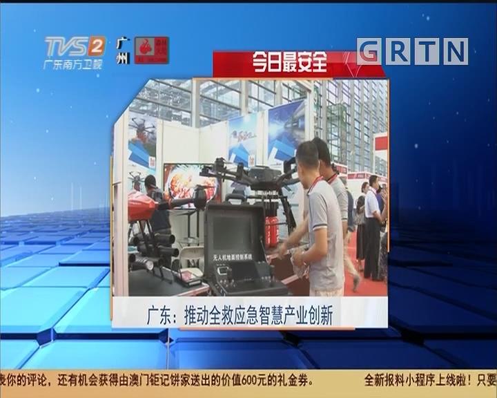 今日最安全 广东:推动全救应急智慧产业创新