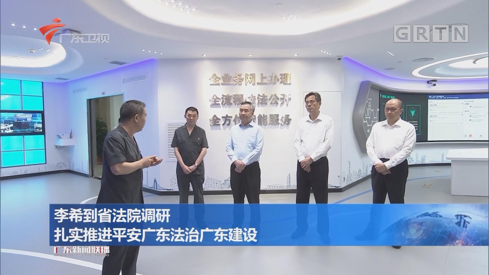 李希到省法院调研 扎实推进平安广东法治广东建设