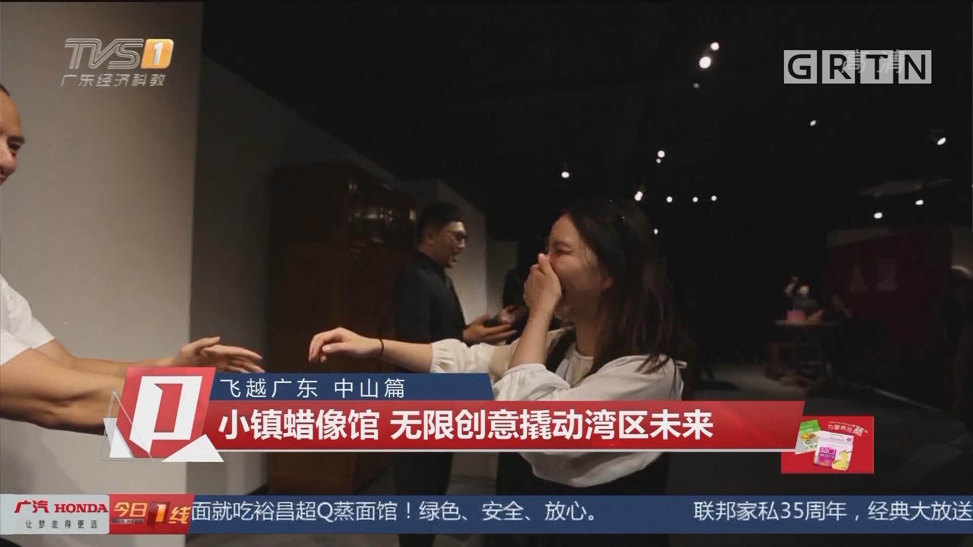 飞越广东 中山篇 小镇蜡像馆 无限创意撬动湾区未来