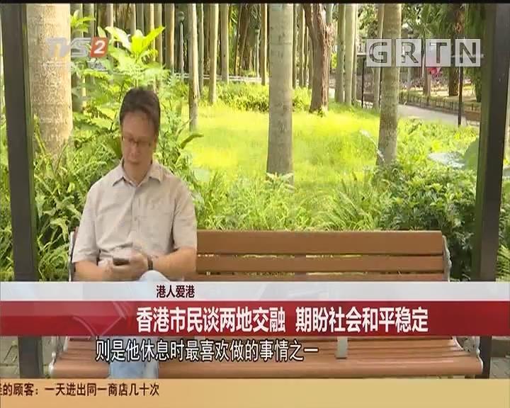港人爱港 香港市民谈两地交融 期盼社会和平稳定
