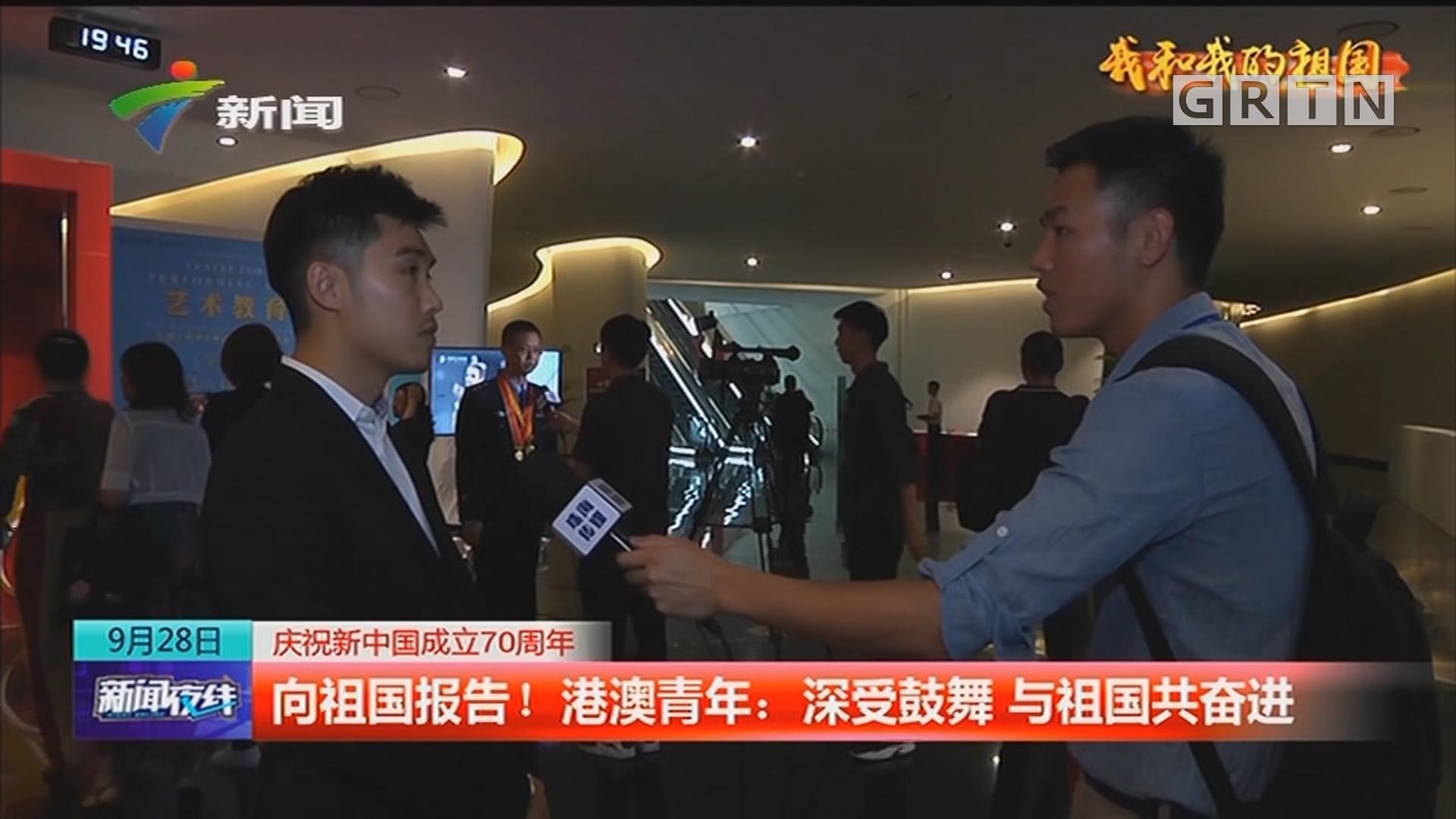 庆祝新中国成立70周年 向祖国报告!港澳青年:深受鼓舞 与祖国共奋进
