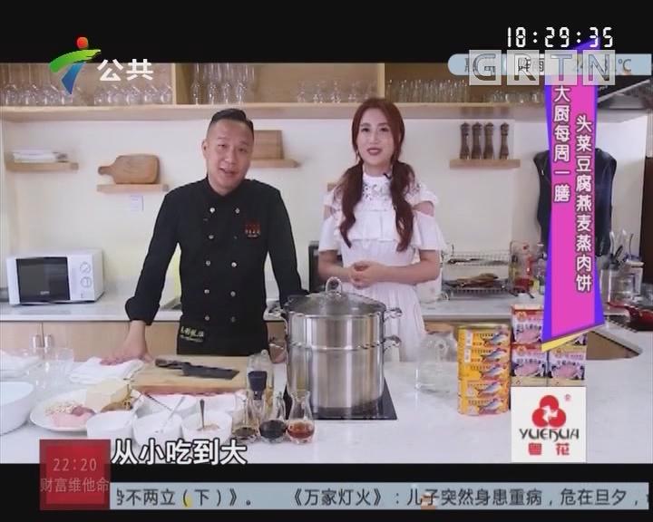 大厨每周一膳:头菜豆腐燕麦蒸肉饼