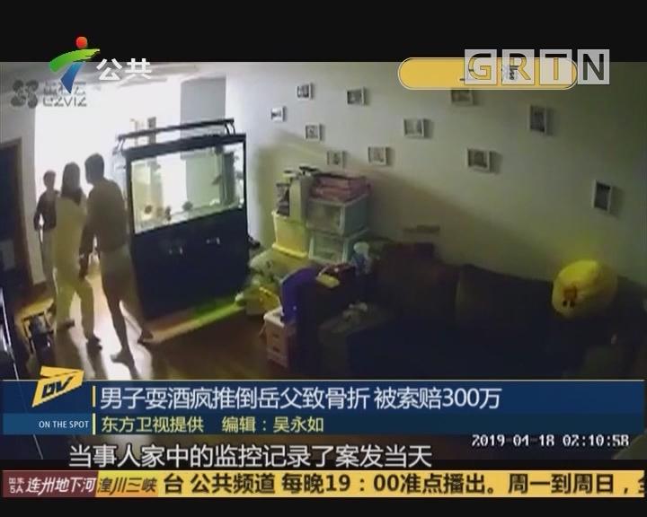 (DV现场)男子耍酒疯推倒岳父致骨折 被索赔300万
