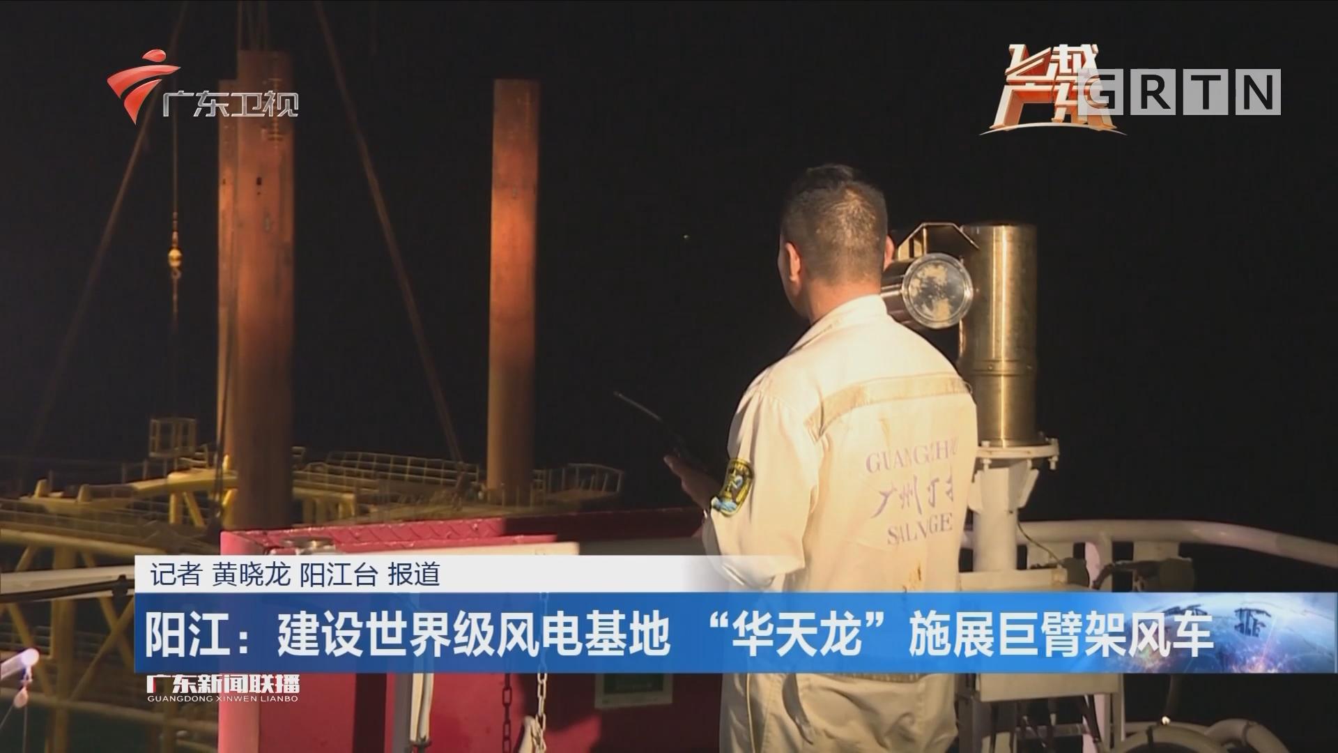 """阳江:建设世界级风电基地 """"华天龙""""施展巨臂架风车"""