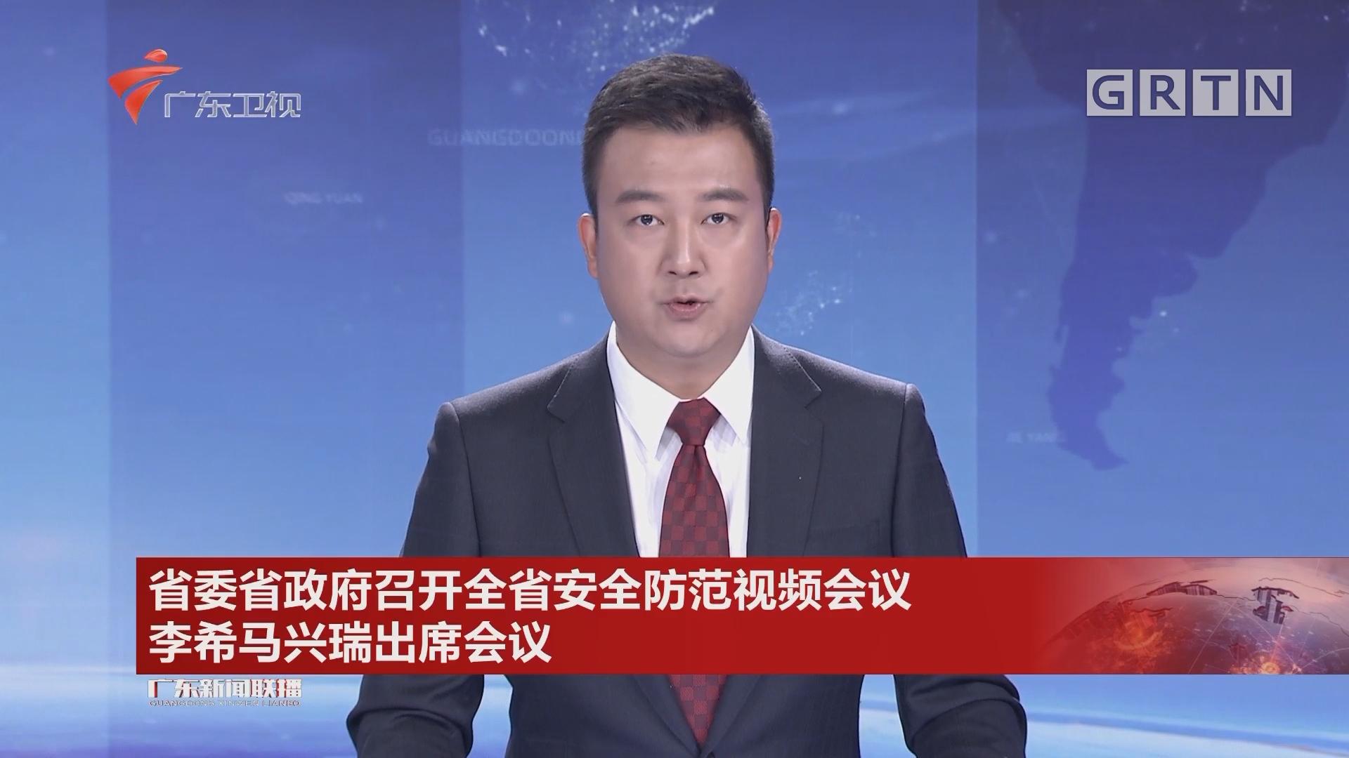 省委省政府召开全省安全防范视频会议 李希马兴瑞出席会议