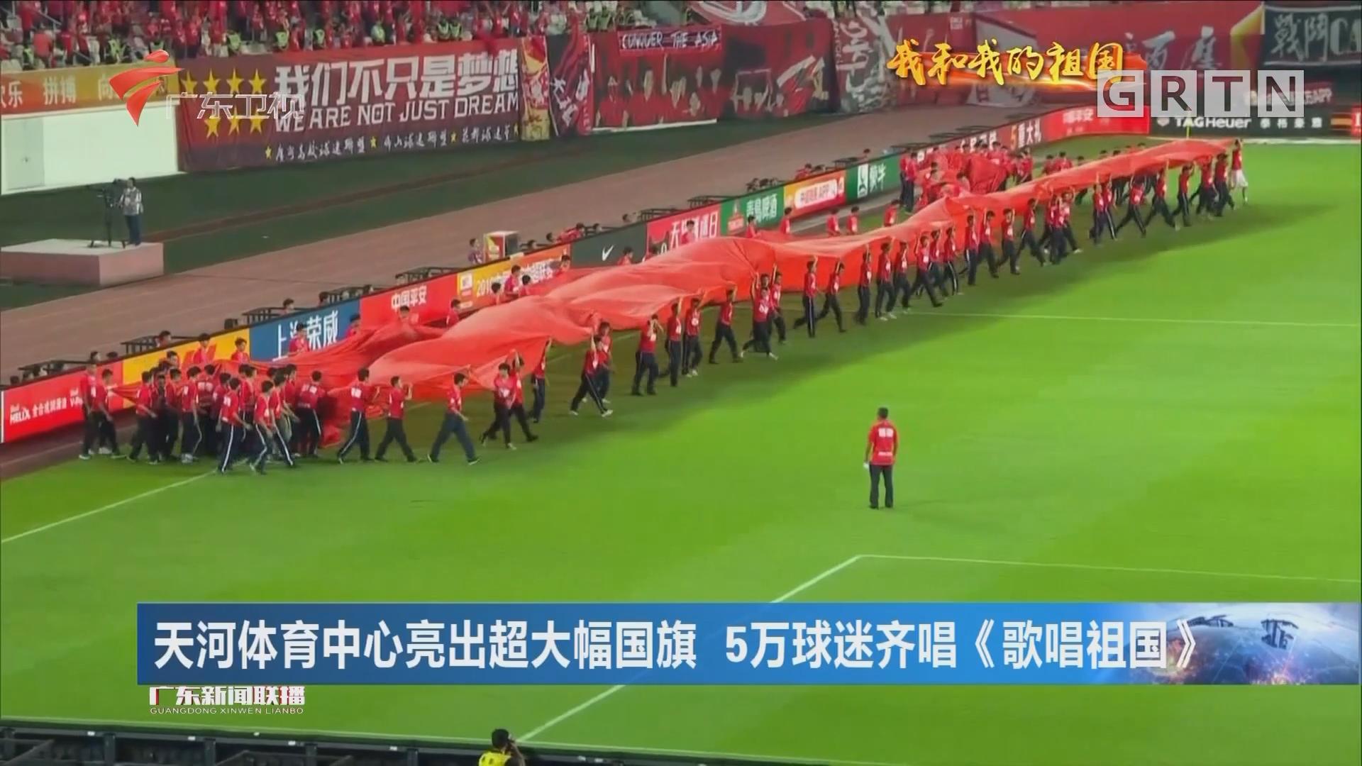 天河体育中心亮出超大幅国旗 5万球迷齐唱《歌唱祖国》