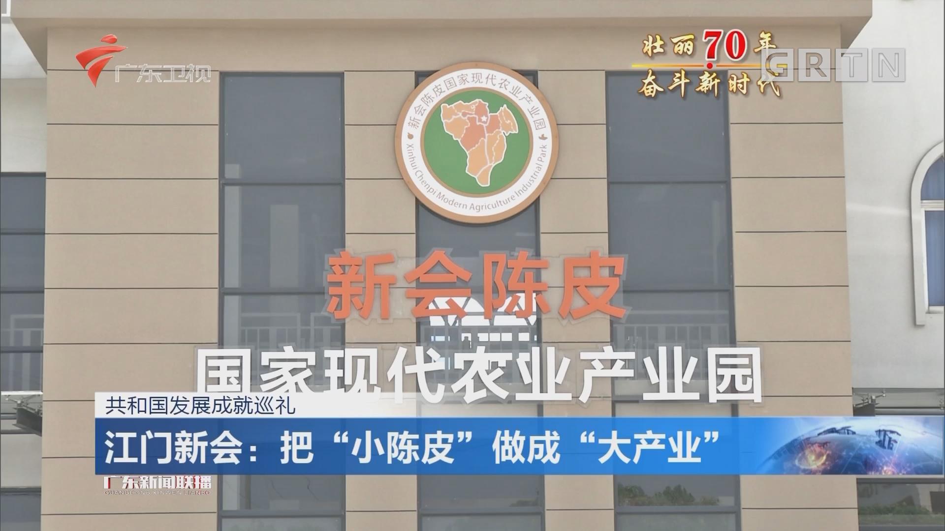 """共和国发展成就巡礼 江门新会:把""""小陈皮""""做成""""大产业"""""""