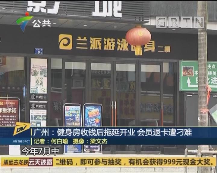 (DV现场)广州:健身房收钱后拖延开业 会员退卡遭刁难