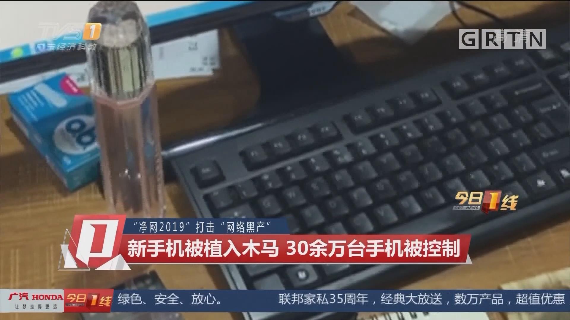 """""""净网2019""""打击""""网络黑产"""":新手机被植入木马 30余万台手机被控制"""