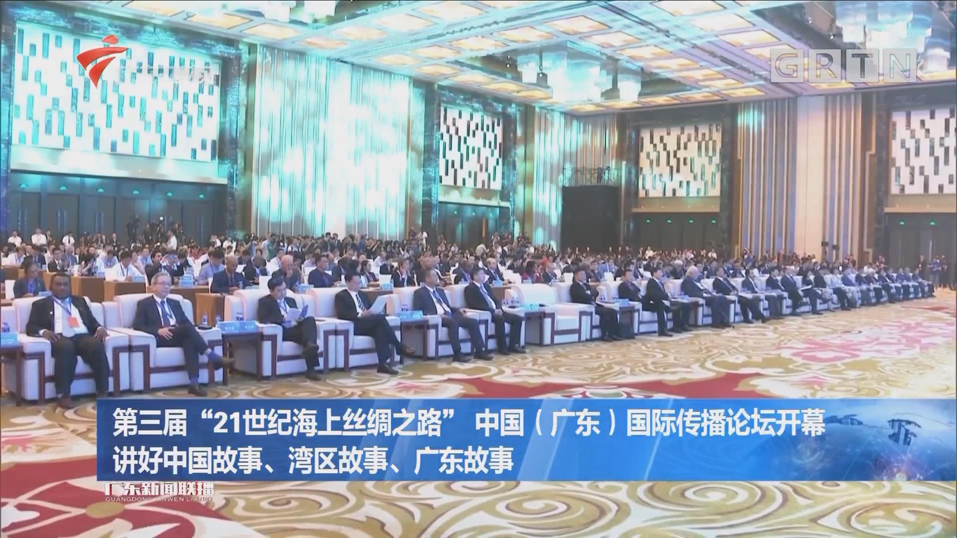 """第三届""""21世纪海上丝绸之路"""" 中国(广东)国际传播论坛开幕 讲好中国故事、湾区故事、广东故事"""