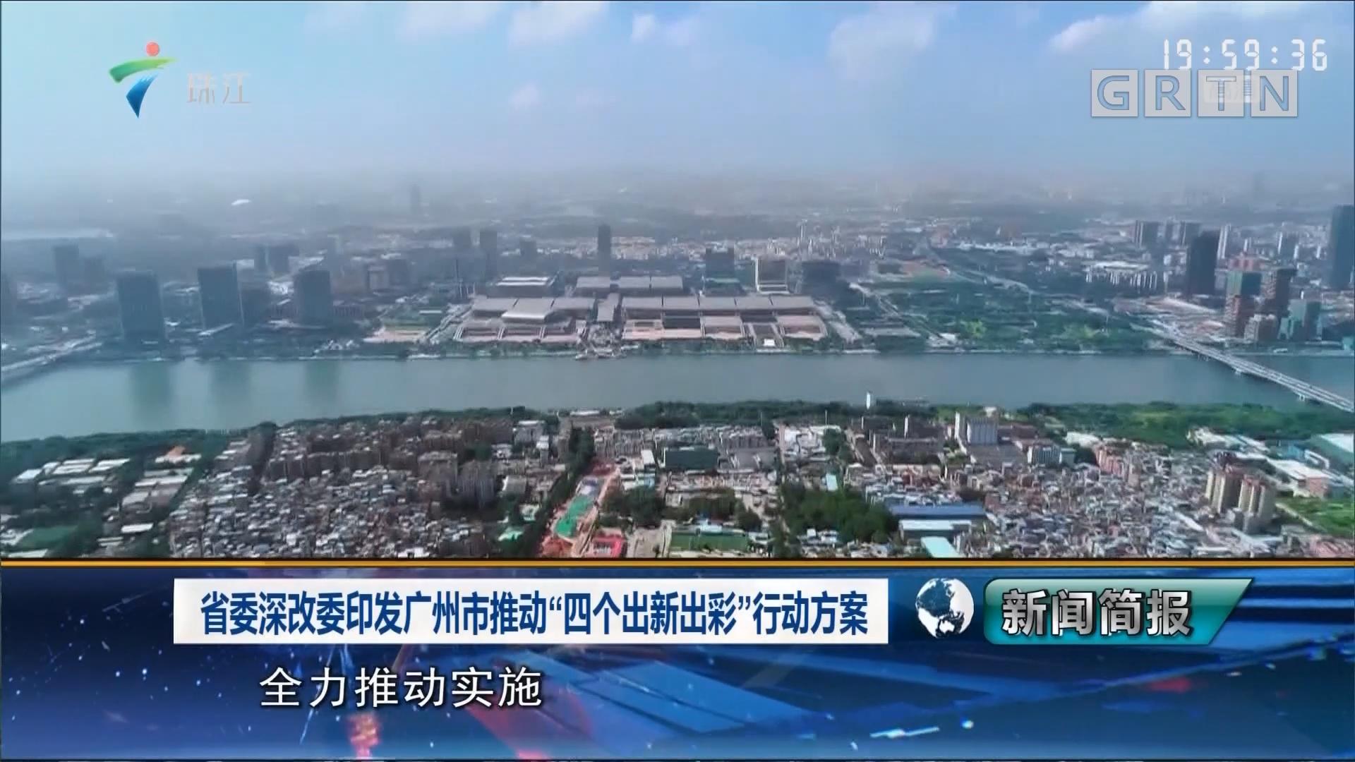 """省委深改委印发广州市推动""""四个出新出彩""""行动方案"""