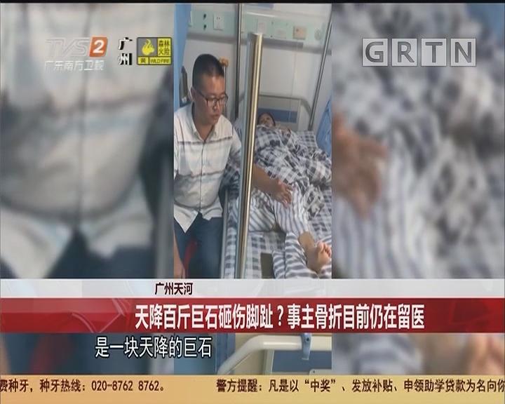 广州天河:天降百斤巨石砸伤脚趾?事主骨折目前仍在留医