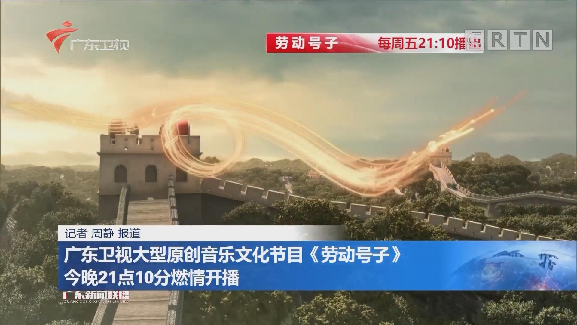 广东卫视大型原创音乐文化节目《劳动号子》 今晚21点10分燃情开播