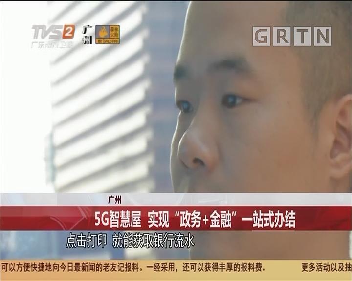 """广州 5G智慧屋 实现""""政务+金融""""一站式办结"""