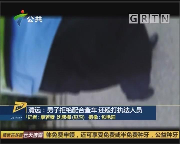 (DV現場)清遠:男子拒絕配合查車 還毆打執法人員