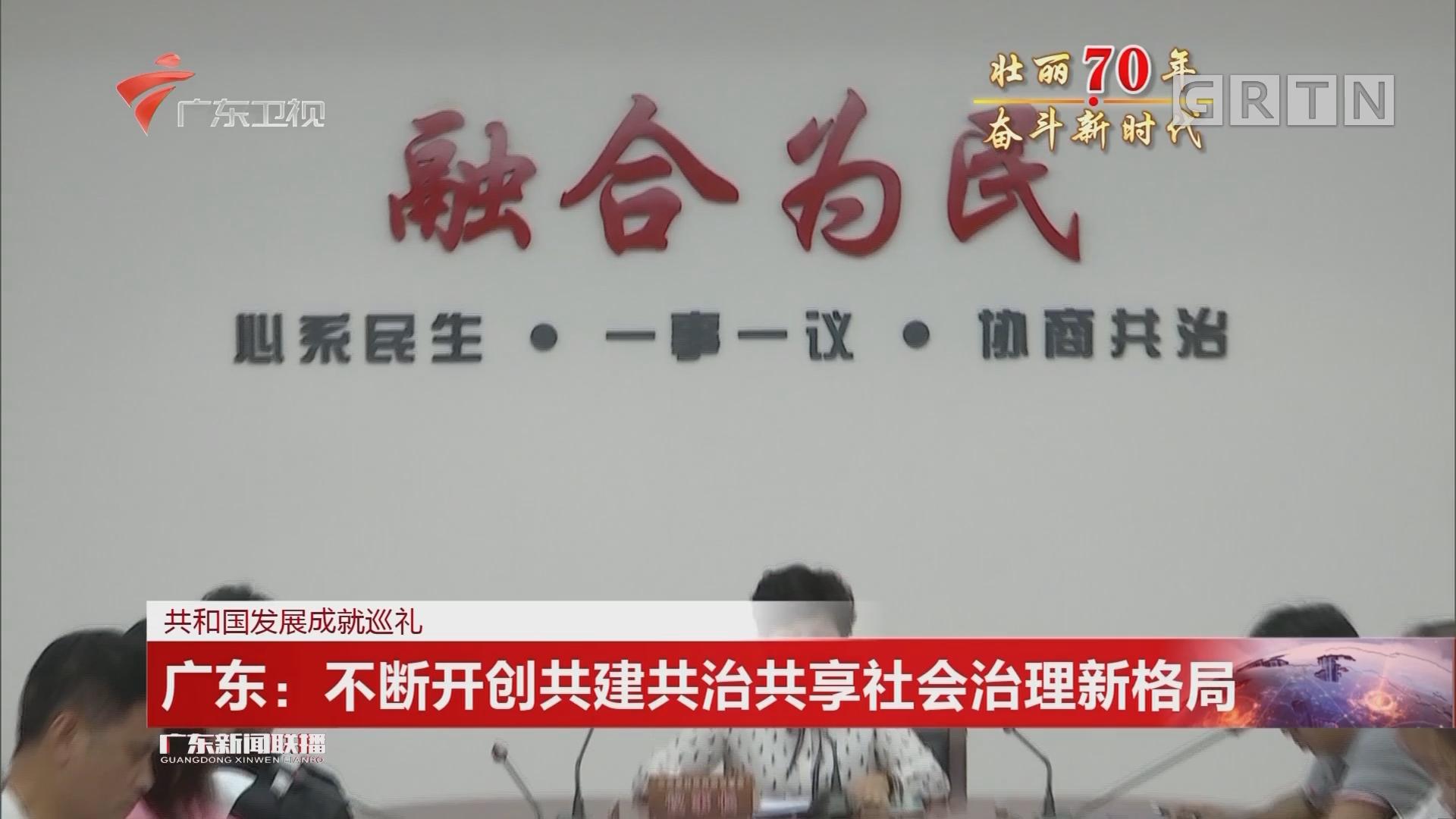 共和国发展成就巡礼 广东:不断开创共建共治共享社会治理新格局