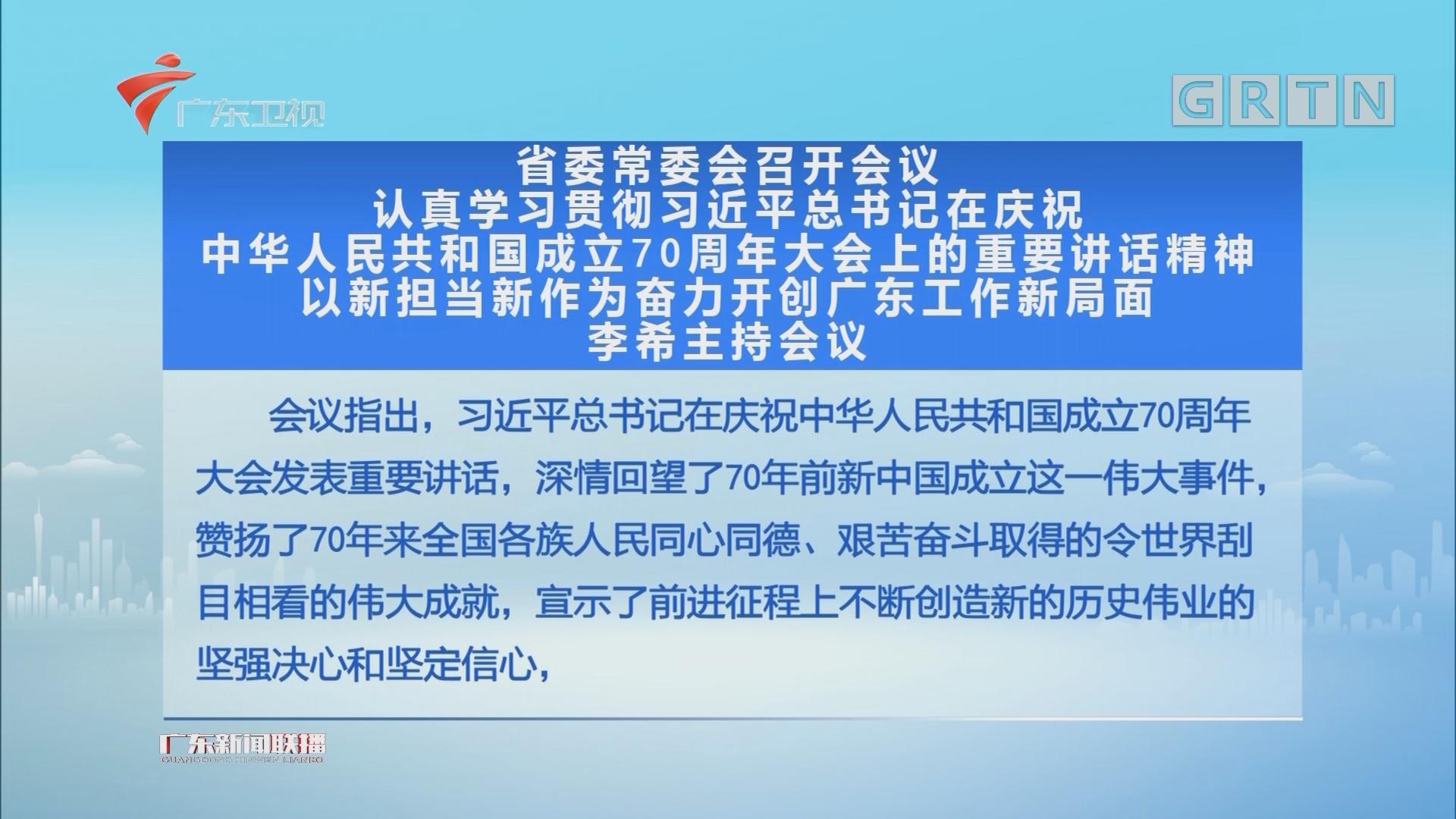 省委常委会召开会议 认真学习贯彻习近平总书记在庆祝中华人民共和国成立70周年大会上的重要讲话精神 以新担当新作为奋力开创广东工作新局面 李希主持会议