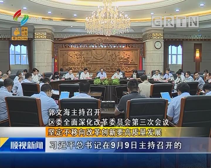 郭文海主持召开 区委全面深化改革委员会第三次会议 坚定不移向改革创新要高质量发展