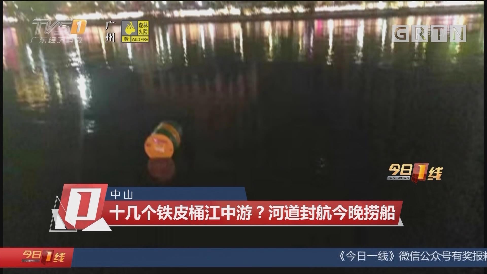 中山:十几个铁皮桶江中游?河道封航今晚捞船
