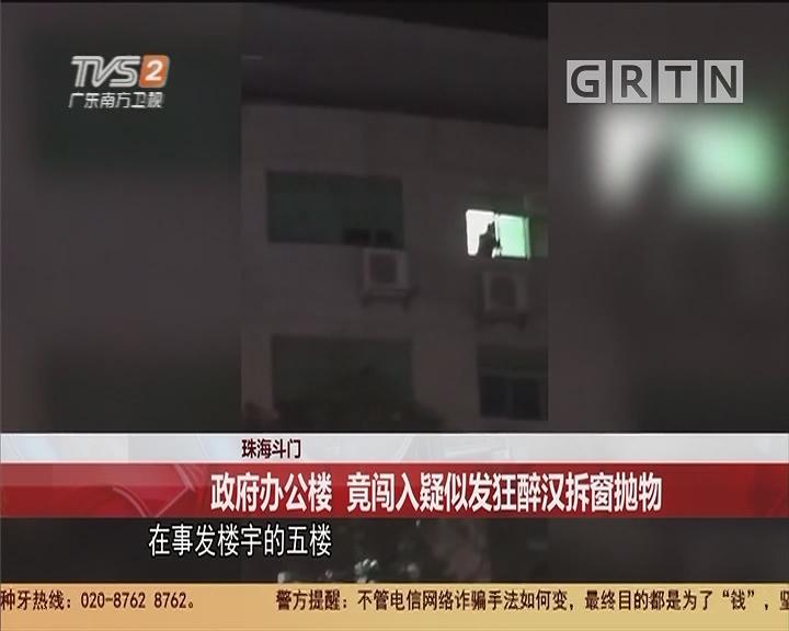 珠海斗门 政府办公楼 竟闯入疑似发狂醉汉拆窗抛物
