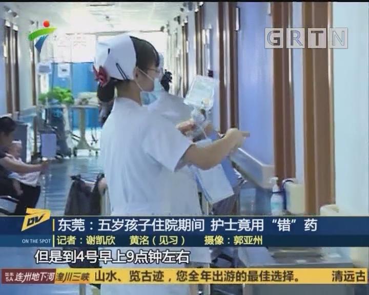 """(DV现场)东莞:五岁孩子住院期间 护士竟用""""错""""药"""