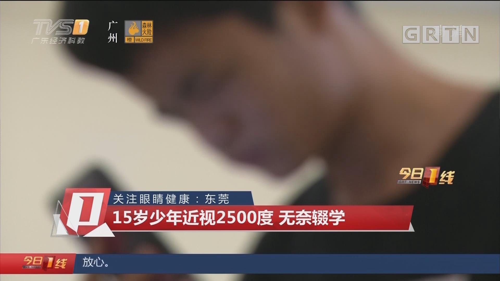 关注眼睛健康:东莞 15岁少年近视2500度 无奈辍学