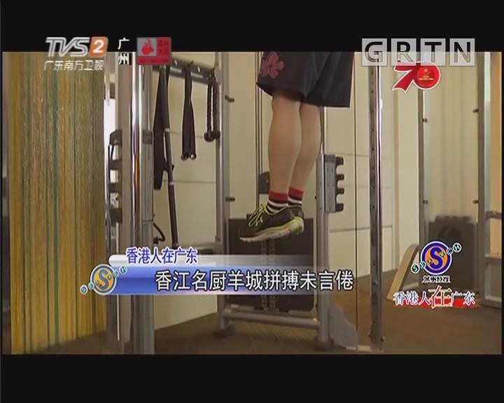 香港人在广东 香江名厨羊城拼搏未言倦