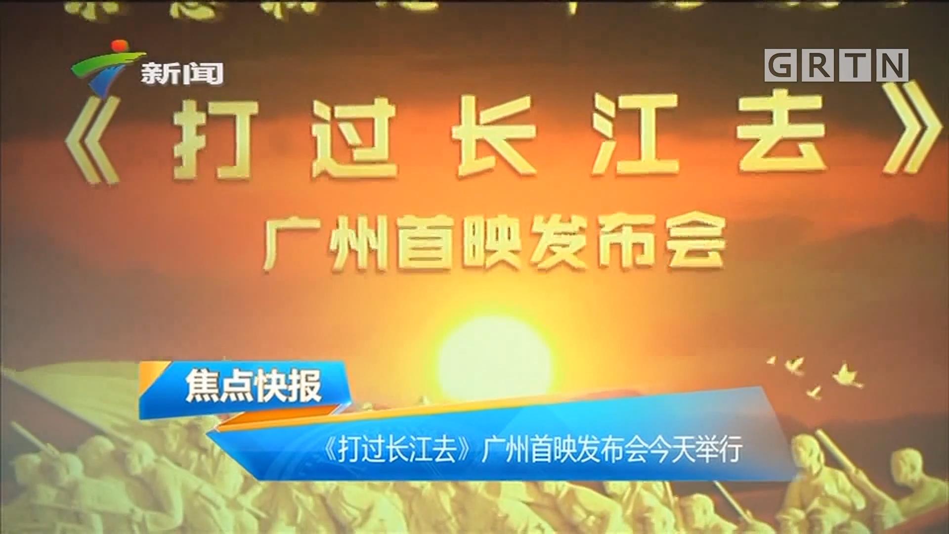 《打过长江去》广州首映发布会今天举行