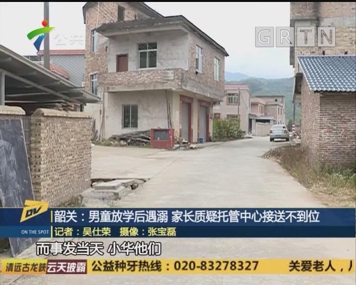 (DV现场)韶关:男童放学后遇溺 家长质疑托管中心接送不到位