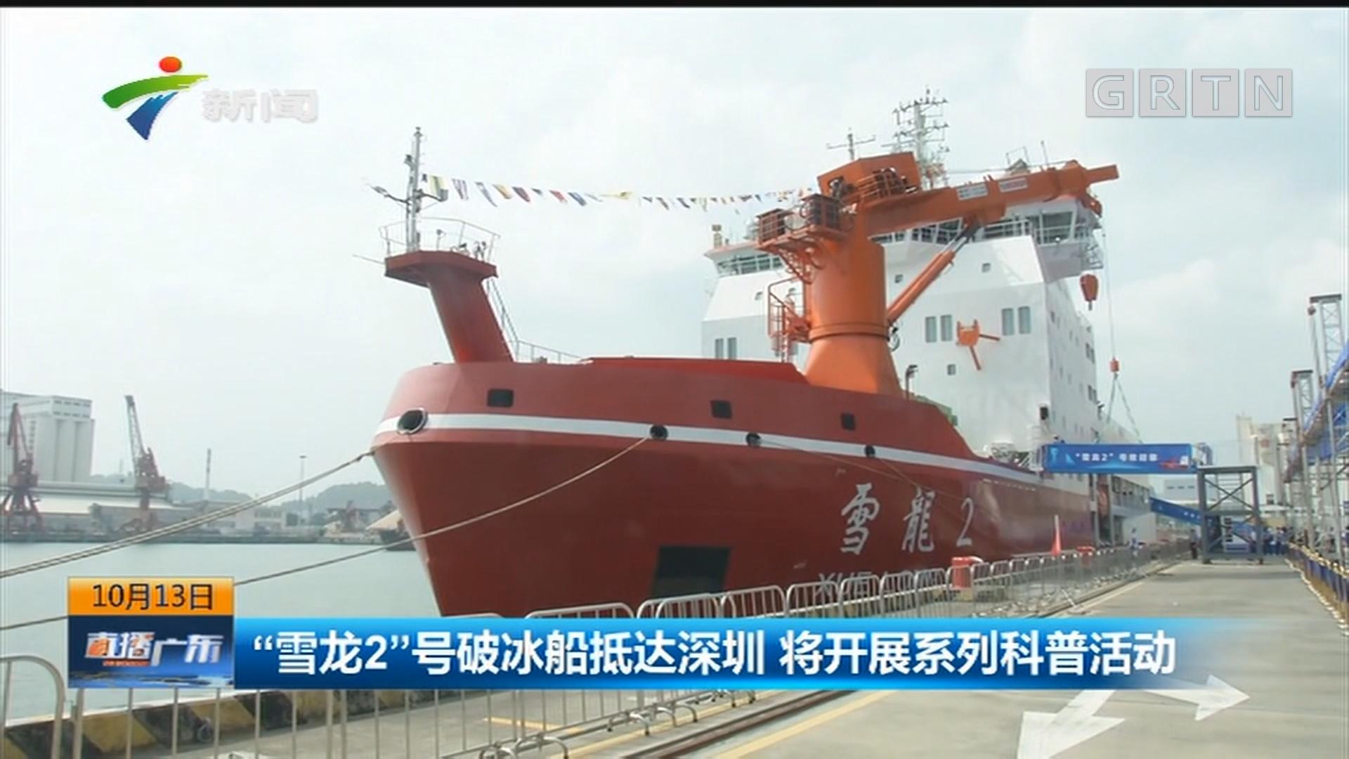 """""""雪龙2""""号破冰船抵达深圳 将开展系列科普活动"""