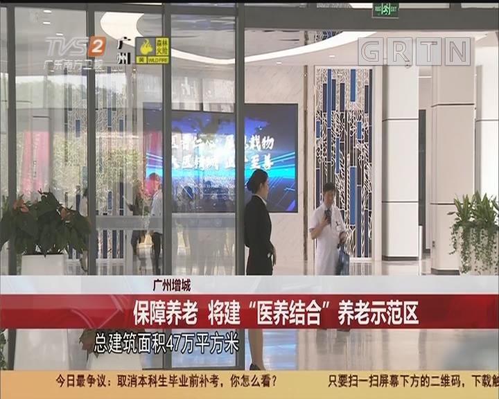 """广州增城 保障养老 将建""""医养结合""""养老示范区"""