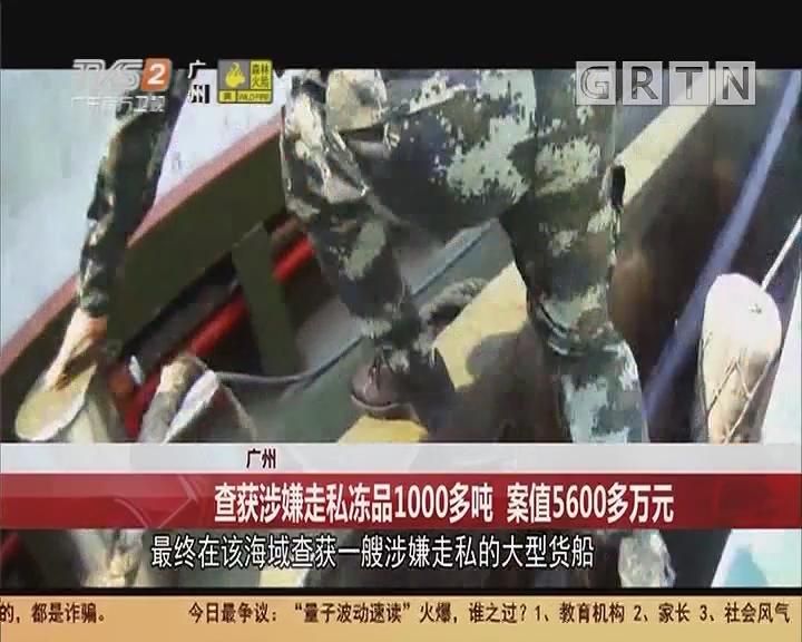 广州:查获涉嫌走私冻品1000多吨 案值5600多万元