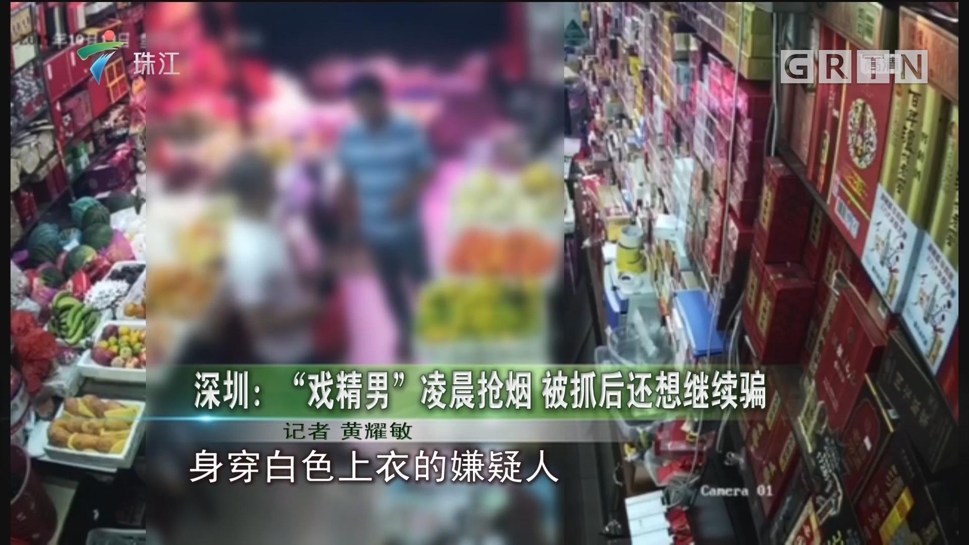 """深圳:""""戏精男""""凌晨抢烟 被抓后还想继续骗"""